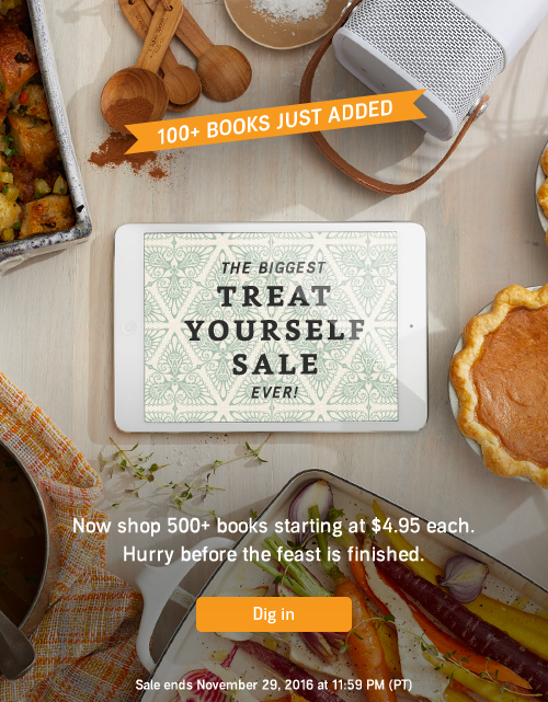 100+ Books Just Added. The Biggest Treat Yourself Sale Ever! Now shop 500+ books starting at just $4.95 each. Hurry before the feast is finished. Dig in. Sale ends November 29, 2016 at 11:59 PM PT (US)